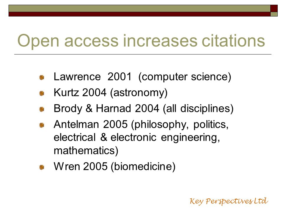 Open access increases citations Lawrence 2001 (computer science) Kurtz 2004 (astronomy) Brody & Harnad 2004 (all disciplines) Antelman 2005 (philosophy, politics, electrical & electronic engineering, mathematics) Wren 2005 (biomedicine) Key Perspectives Ltd