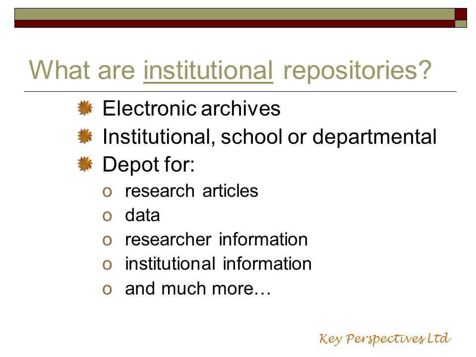 What are institutional repositories? Electronic archives Institutional, school or departmental Depot for: oresearch articles odata oresearcher informa