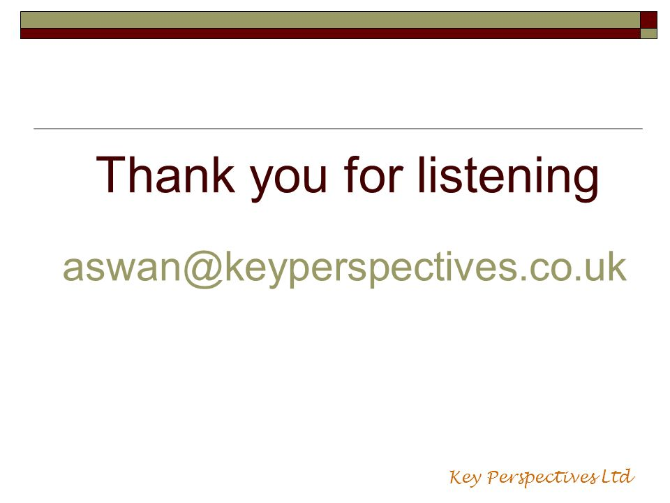 Thank you for listening aswan@keyperspectives.co.uk Key Perspectives Ltd