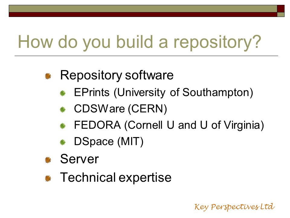 How do you build a repository? Repository software EPrints (University of Southampton) CDSWare (CERN) FEDORA (Cornell U and U of Virginia) DSpace (MIT