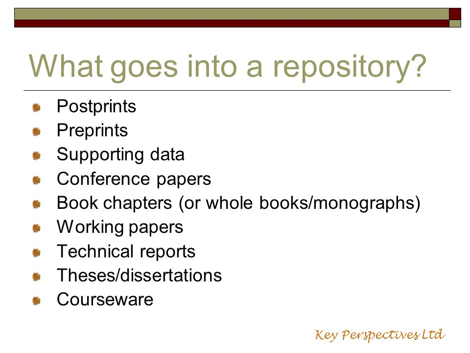 What goes into a repository? Postprints Preprints Supporting data Conference papers Book chapters (or whole books/monographs) Working papers Technical