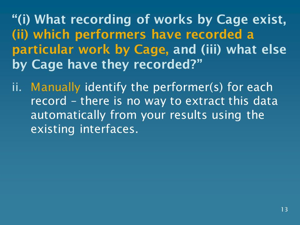 13 ii.Manually identify the performer(s) for each record – there is no way to extract this data automatically from your results using the existing interfaces.