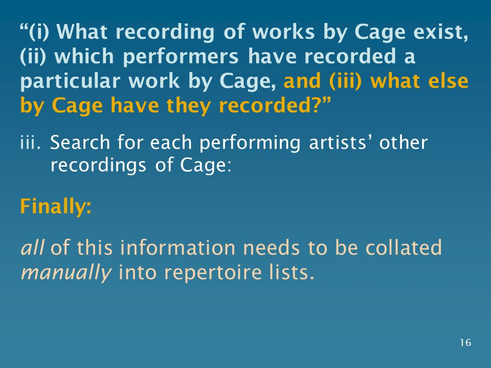 16 iii.Search for each performing artists other recordings of Cage: Finally: all of this information needs to be collated manually into repertoire lis