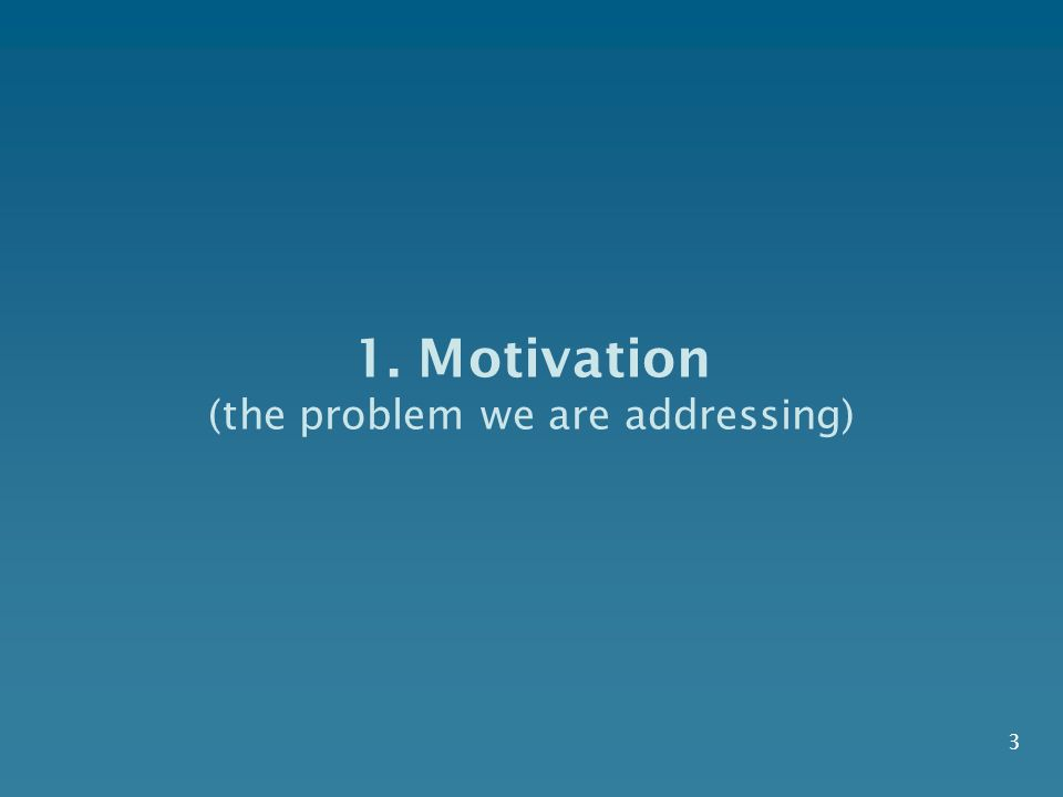 1. Motivation (the problem we are addressing) 3
