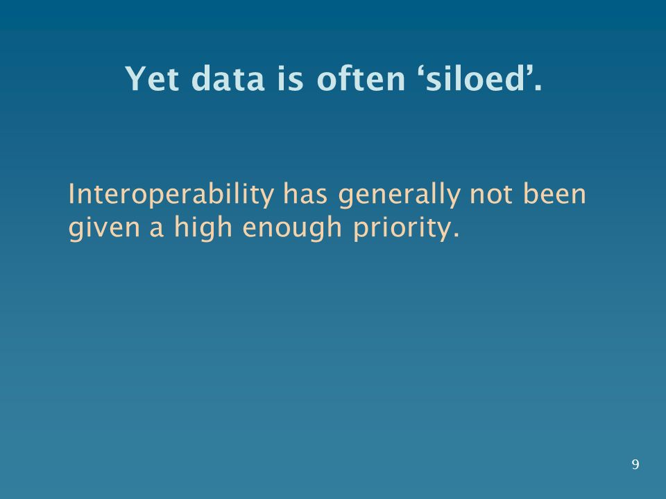 Yet data is often siloed. Interoperability has generally not been given a high enough priority. 9