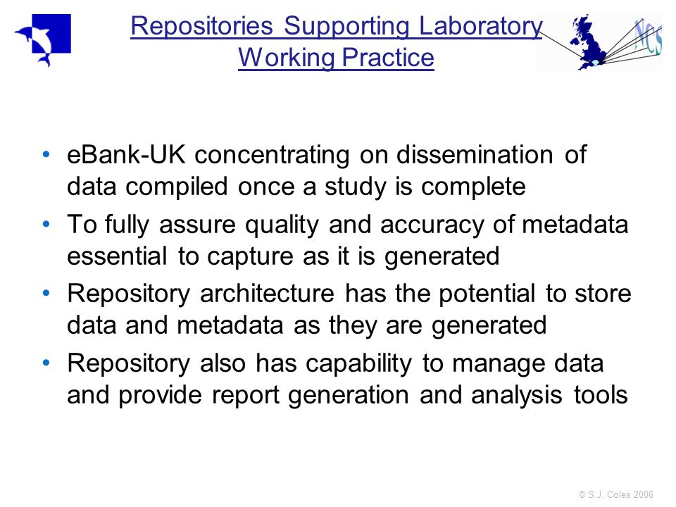 © S.J. Coles 2006 Repositories Supporting Laboratory Working Practice eBank-UK concentrating on dissemination of data compiled once a study is complet