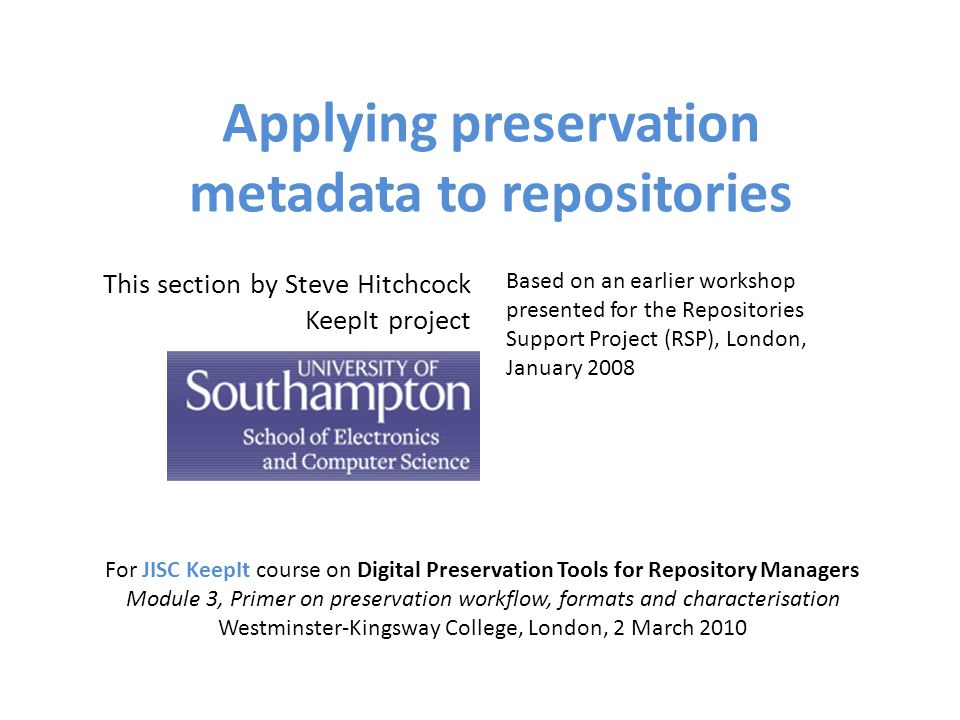 Applying preservation metadata to repositories For JISC KeepIt course on Digital Preservation Tools for Repository Managers Module 3, Primer on preservation workflow, formats and characterisation Westminster-Kingsway College, London, 2 March 2010 This section by Steve Hitchcock KeepIt project Based on an earlier workshop presented for the Repositories Support Project (RSP), London, January 2008