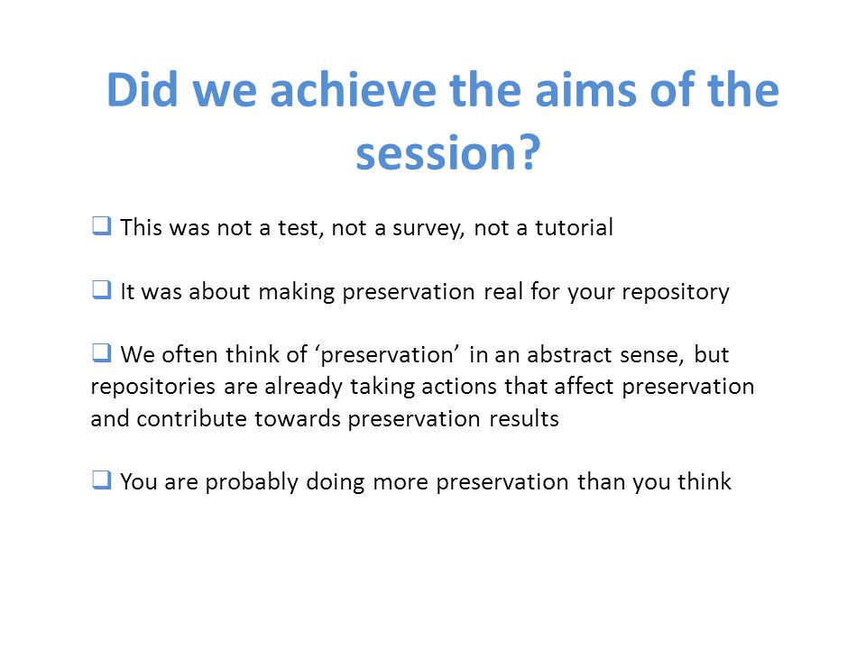 This was not a test, not a survey, not a tutorial It was about making preservation real for your repository We often think of preservation in an abstract sense, but repositories are already taking actions that affect preservation and contribute towards preservation results You are probably doing more preservation than you think Did we achieve the aims of the session