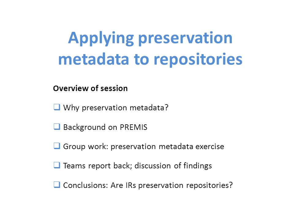 Applying preservation metadata to repositories Overview of session Why preservation metadata.