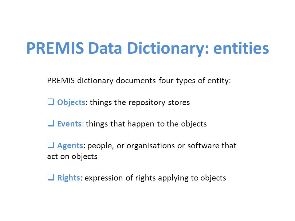 PREMIS dictionary documents four types of entity: Objects: things the repository stores Events: things that happen to the objects Agents: people, or organisations or software that act on objects Rights: expression of rights applying to objects PREMIS Data Dictionary: entities