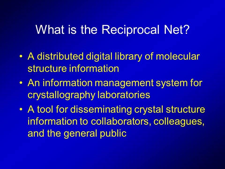 What is the Reciprocal Net? A distributed digital library of molecular structure information An information management system for crystallography labo