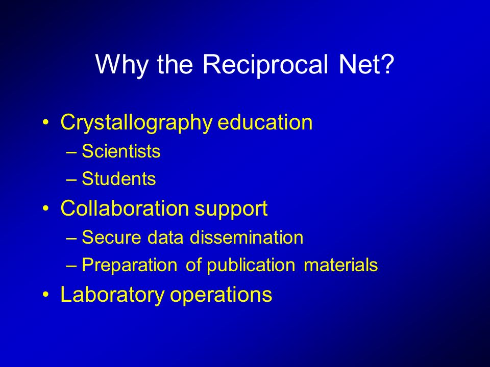 Why the Reciprocal Net? Crystallography education –Scientists –Students Collaboration support –Secure data dissemination –Preparation of publication m