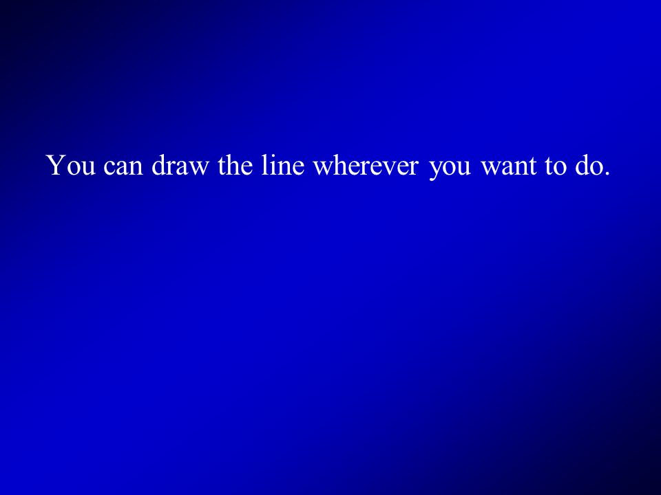 You can draw the line wherever you want to do.