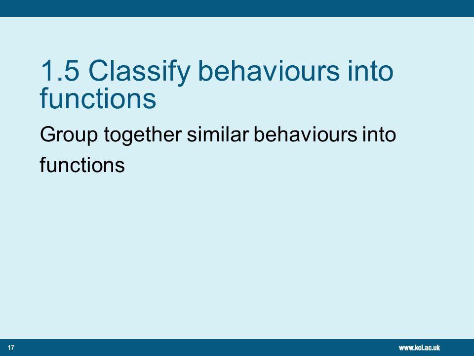 17 1.5 Classify behaviours into functions Group together similar behaviours into functions