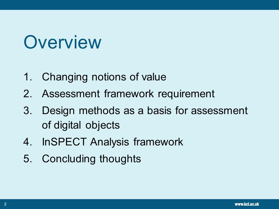 2 Overview 1.Changing notions of value 2.Assessment framework requirement 3.Design methods as a basis for assessment of digital objects 4.InSPECT Analysis framework 5.Concluding thoughts