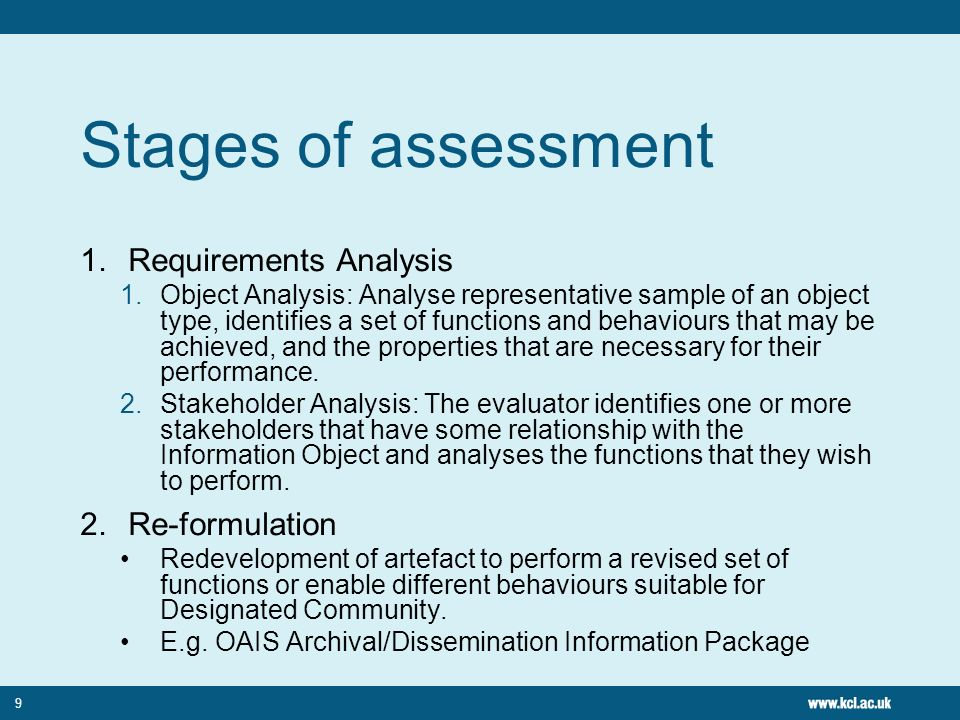 9 Stages of assessment 1.Requirements Analysis 1.Object Analysis: Analyse representative sample of an object type, identifies a set of functions and behaviours that may be achieved, and the properties that are necessary for their performance.