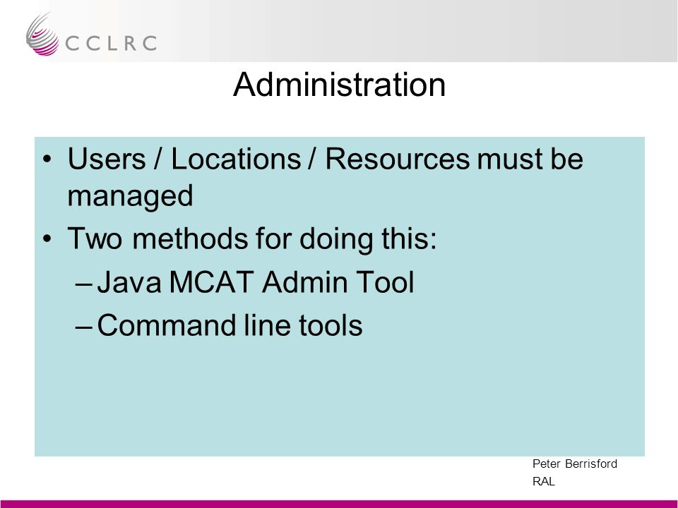 Peter Berrisford RAL Administration Users / Locations / Resources must be managed Two methods for doing this: –Java MCAT Admin Tool –Command line tool