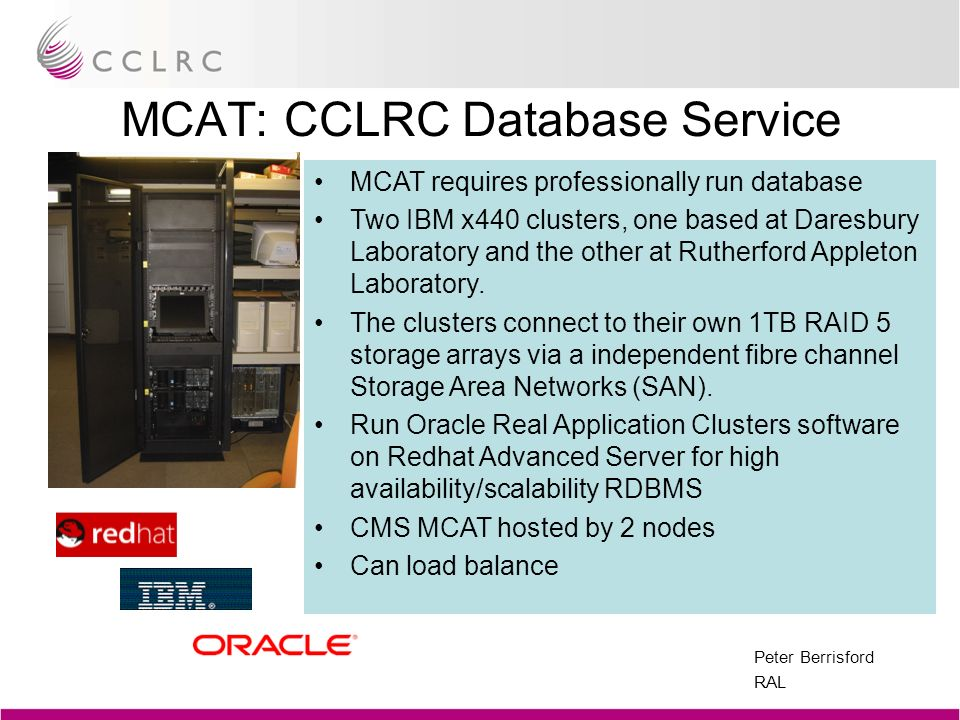 Peter Berrisford RAL MCAT: CCLRC Database Service MCAT requires professionally run database Two IBM x440 clusters, one based at Daresbury Laboratory a