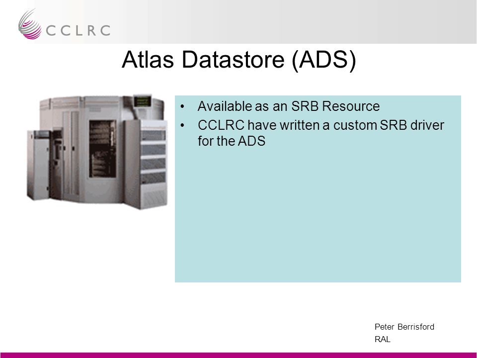Peter Berrisford RAL Atlas Datastore (ADS) Available as an SRB Resource CCLRC have written a custom SRB driver for the ADS