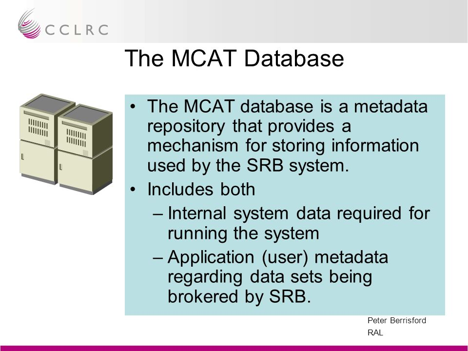 Peter Berrisford RAL The MCAT Database The MCAT database is a metadata repository that provides a mechanism for storing information used by the SRB sy