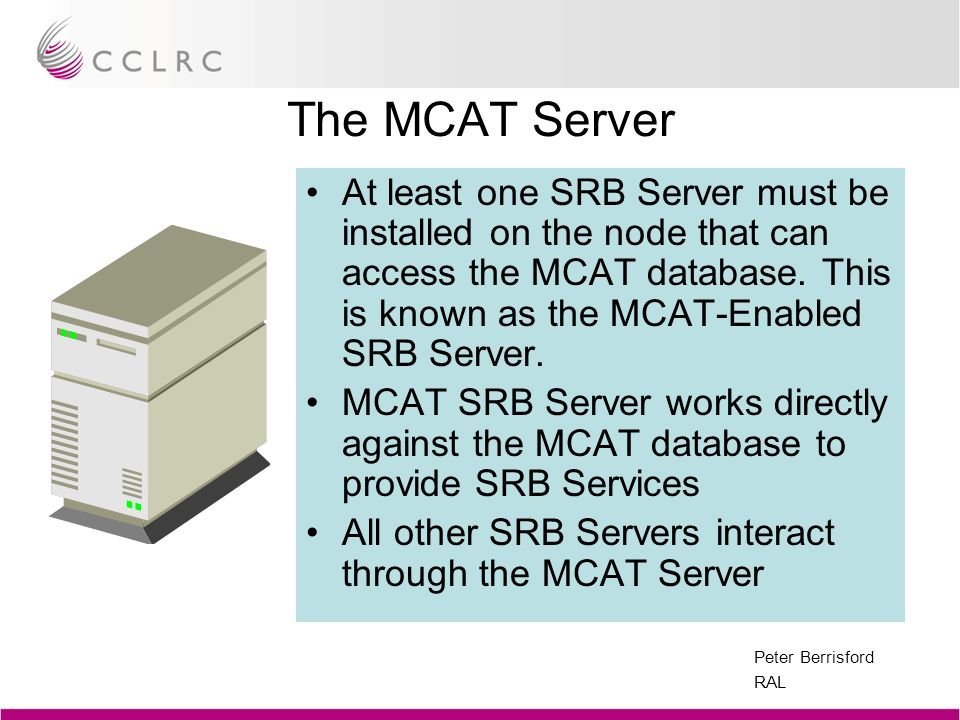 Peter Berrisford RAL The MCAT Server At least one SRB Server must be installed on the node that can access the MCAT database. This is known as the MCA