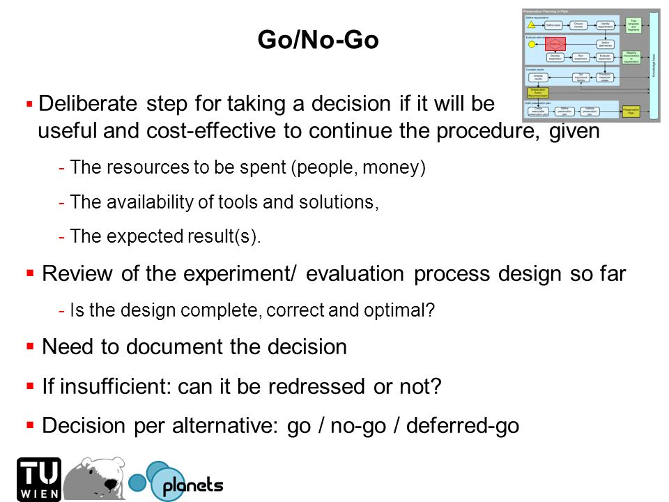 Go/No-Go Deliberate step for taking a decision if it will be useful and cost-effective to continue the procedure, given - The resources to be spent (p