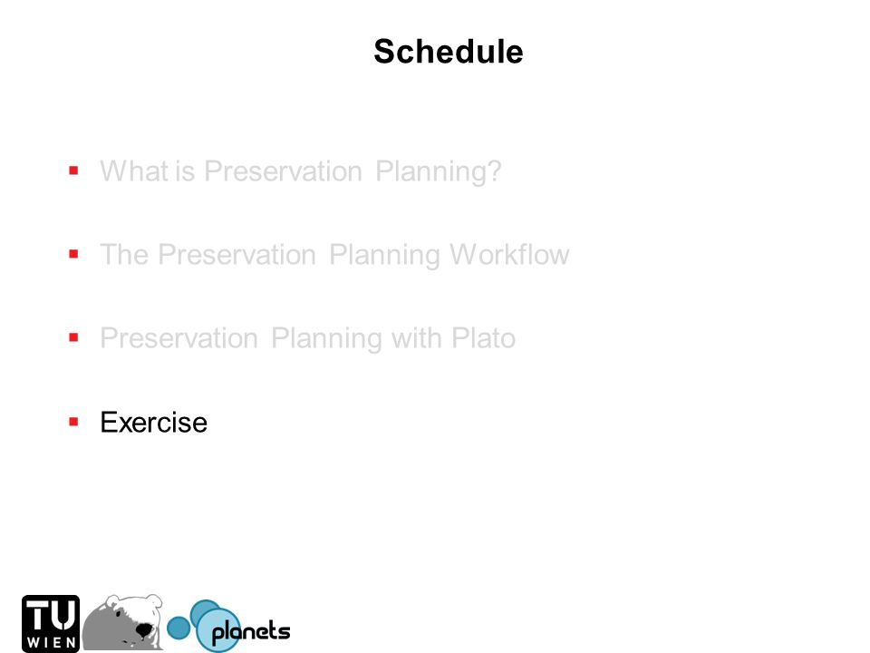 Schedule What is Preservation Planning? The Preservation Planning Workflow Preservation Planning with Plato Exercise