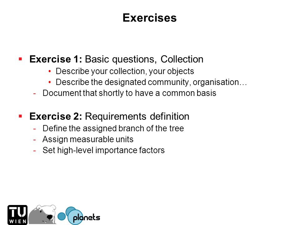 Exercises Exercise 1: Basic questions, Collection Describe your collection, your objects Describe the designated community, organisation… -Document th