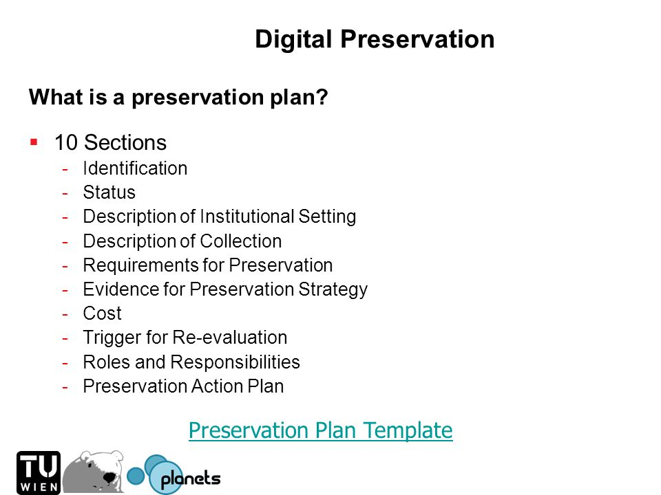Digital Preservation What is a preservation plan? 10 Sections -Identification -Status -Description of Institutional Setting -Description of Collection