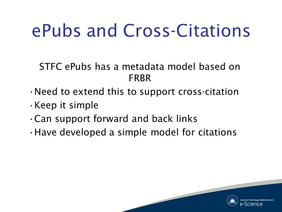 ePubs and Cross-Citations STFC ePubs has a metadata model based on FRBR Need to extend this to support cross-citation Keep it simple Can support forwa
