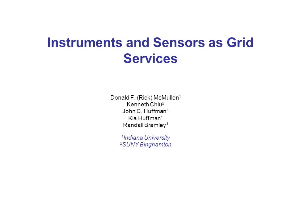 Instruments and Sensors as Grid Services Donald F. (Rick) McMullen 1 Kenneth Chiu 2 John C. Huffman 1 Kia Huffman 1 Randall Bramley 1 1 Indiana Univer