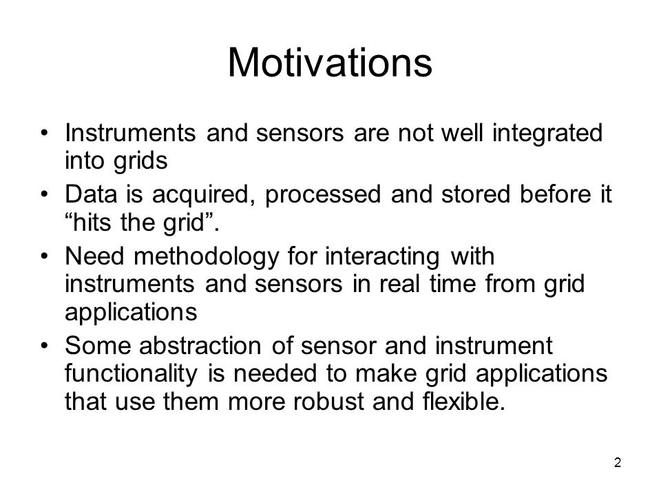 2 Motivations Instruments and sensors are not well integrated into grids Data is acquired, processed and stored before it hits the grid. Need methodol