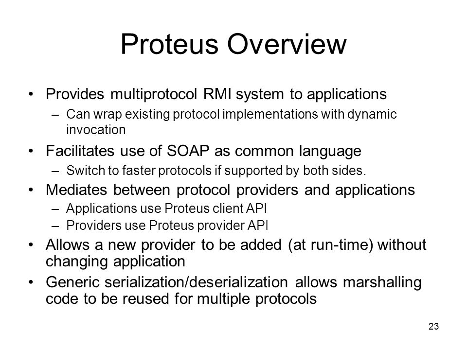 23 Proteus Overview Provides multiprotocol RMI system to applications –Can wrap existing protocol implementations with dynamic invocation Facilitates