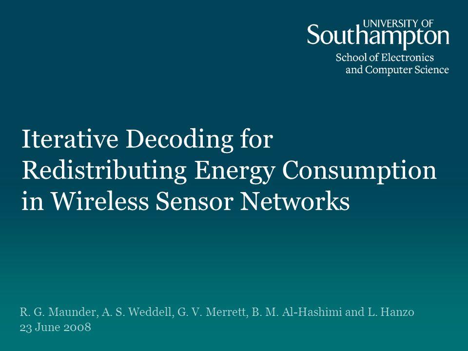 Iterative Decoding for Redistributing Energy Consumption in Wireless Sensor Networks R. G. Maunder, A. S. Weddell, G. V. Merrett, B. M. Al-Hashimi and