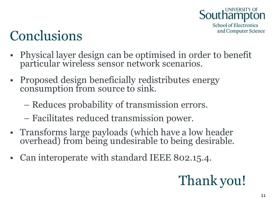 11 Conclusions Physical layer design can be optimised in order to benefit particular wireless sensor network scenarios. Proposed design beneficially r