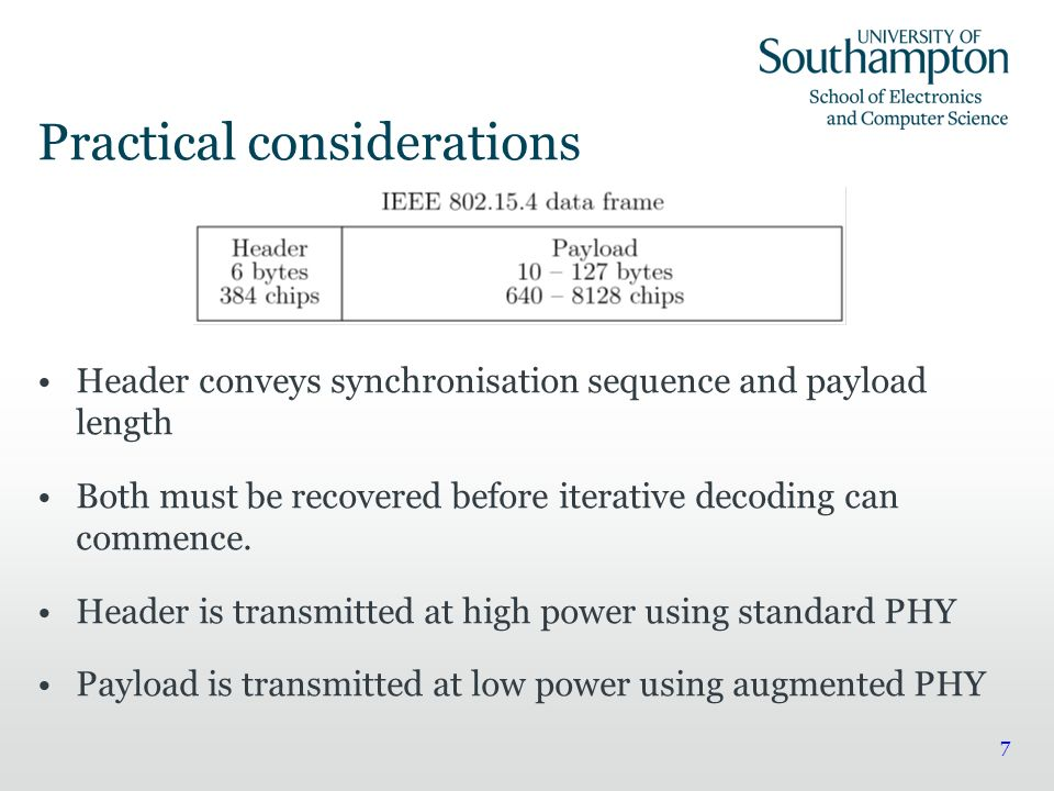 7 Practical considerations Header conveys synchronisation sequence and payload length Both must be recovered before iterative decoding can commence.