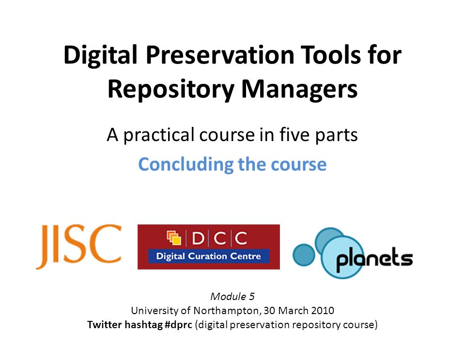 Digital Preservation Tools for Repository Managers A practical course in five parts Concluding the course Module 5 University of Northampton, 30 March