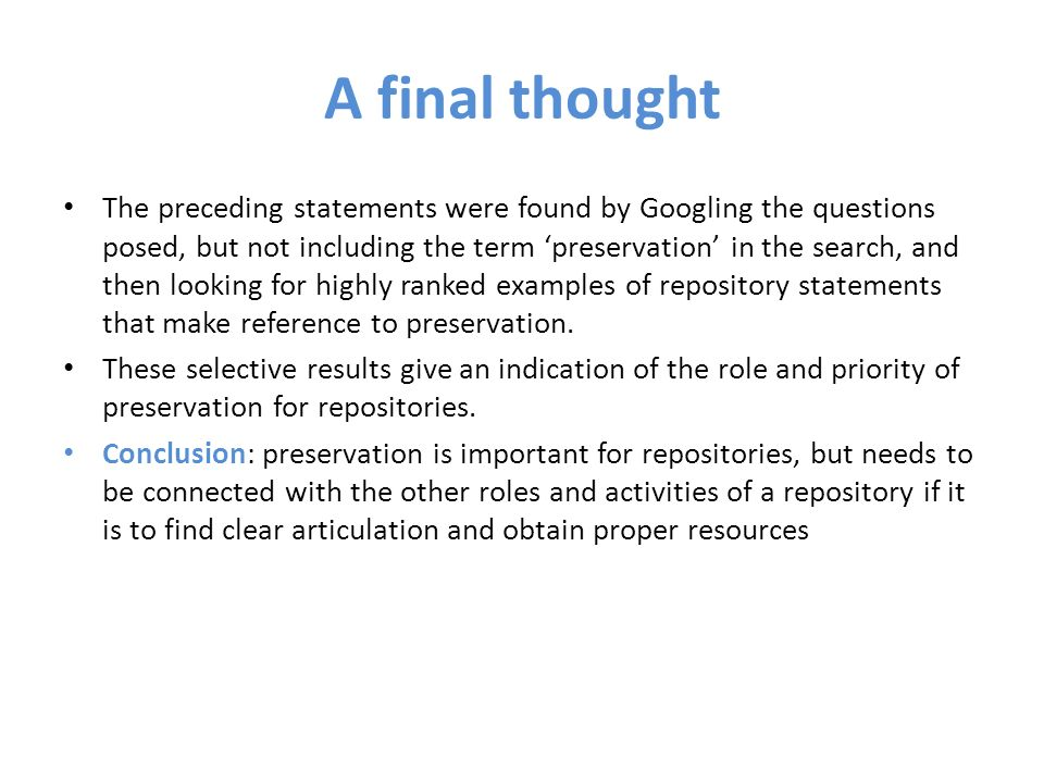A final thought The preceding statements were found by Googling the questions posed, but not including the term preservation in the search, and then looking for highly ranked examples of repository statements that make reference to preservation.