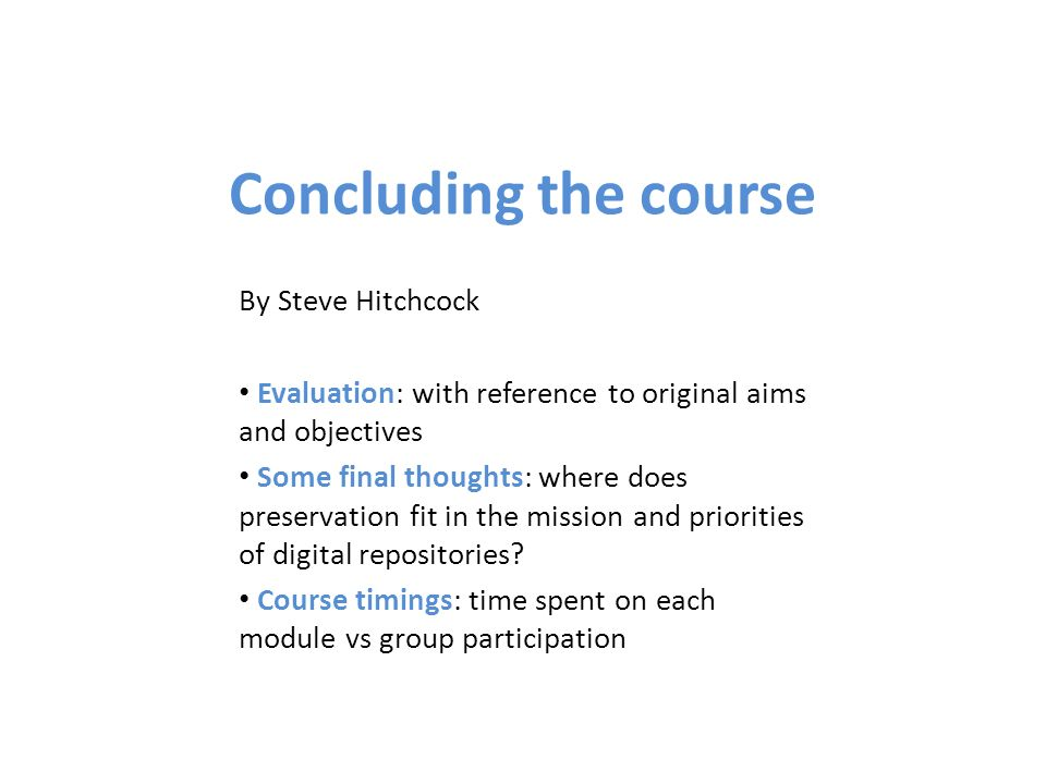 Concluding the course By Steve Hitchcock Evaluation: with reference to original aims and objectives Some final thoughts: where does preservation fit i