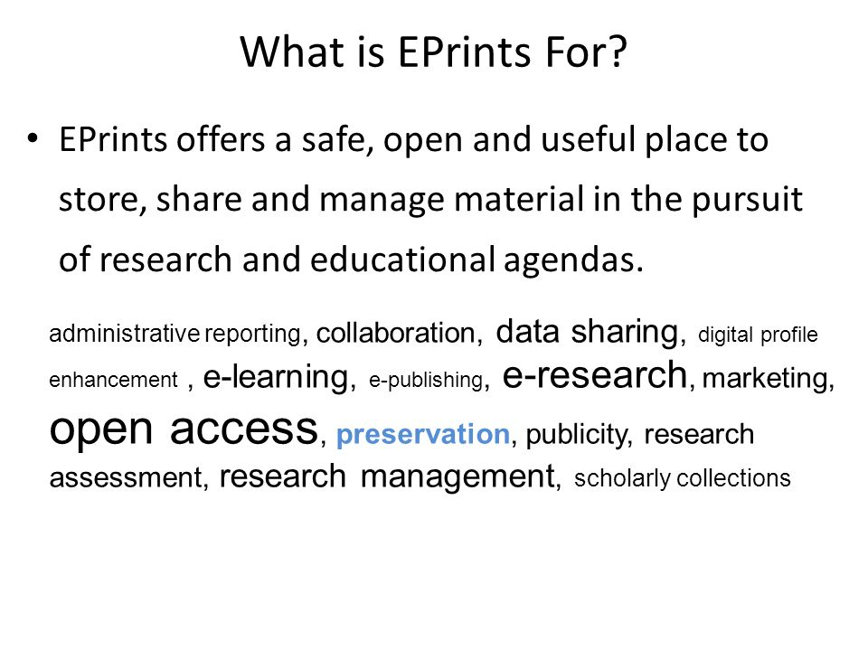 What is EPrints For? EPrints offers a safe, open and useful place to store, share and manage material in the pursuit of research and educational agend