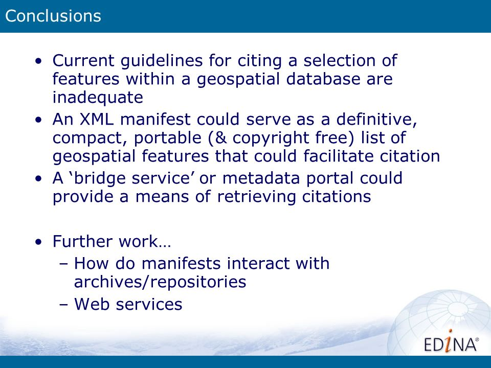 Conclusions Current guidelines for citing a selection of features within a geospatial database are inadequate An XML manifest could serve as a definitive, compact, portable (& copyright free) list of geospatial features that could facilitate citation A bridge service or metadata portal could provide a means of retrieving citations Further work… –How do manifests interact with archives/repositories –Web services