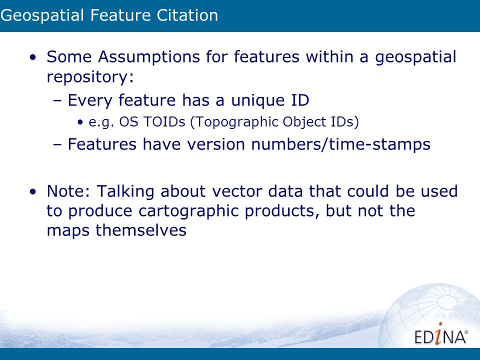 Geospatial Feature Citation Some Assumptions for features within a geospatial repository: –Every feature has a unique ID e.g.