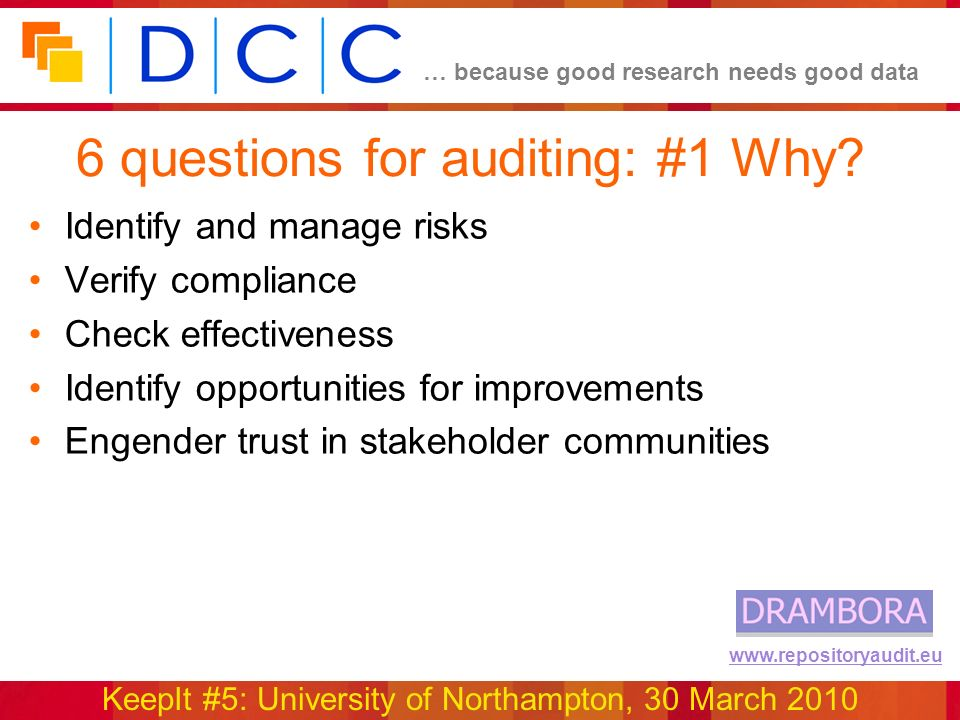 … because good research needs good data KeepIt #5: University of Northampton, 30 March 2010 www.repositoryaudit.eu 6 questions for auditing: #1 Why.