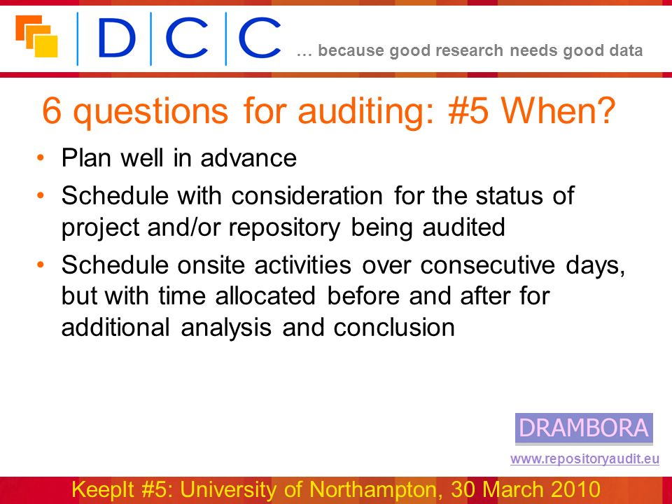 … because good research needs good data KeepIt #5: University of Northampton, 30 March 2010 www.repositoryaudit.eu 6 questions for auditing: #5 When.