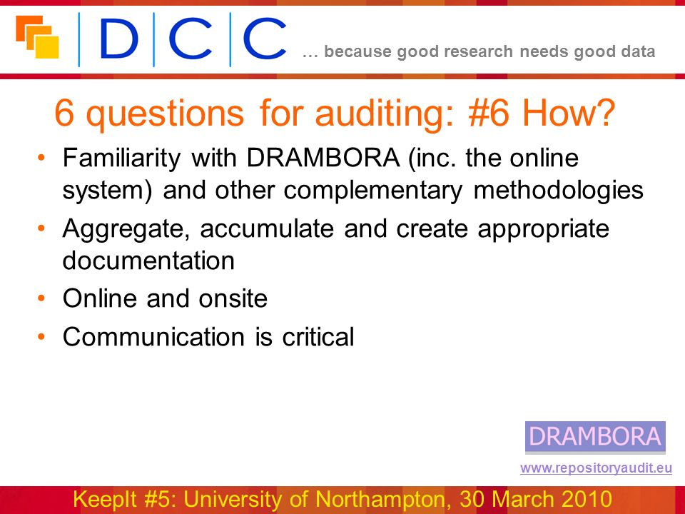 … because good research needs good data KeepIt #5: University of Northampton, 30 March 2010 www.repositoryaudit.eu 6 questions for auditing: #6 How.