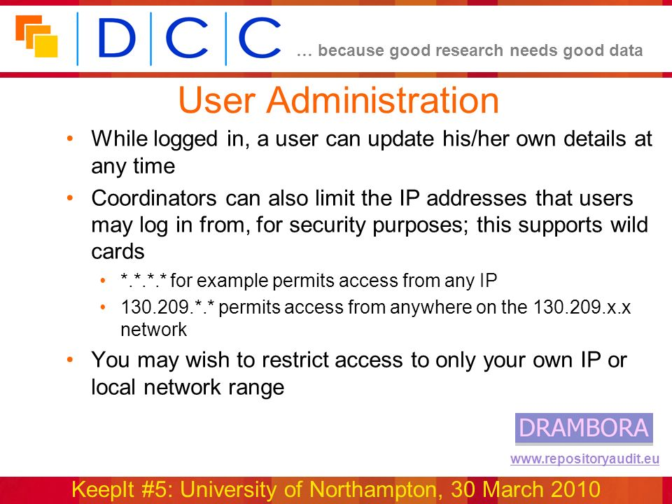 … because good research needs good data KeepIt #5: University of Northampton, 30 March 2010 www.repositoryaudit.eu User Administration While logged in, a user can update his/her own details at any time Coordinators can also limit the IP addresses that users may log in from, for security purposes; this supports wild cards *.*.*.* for example permits access from any IP 130.209.*.* permits access from anywhere on the 130.209.x.x network You may wish to restrict access to only your own IP or local network range