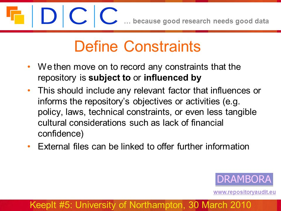 … because good research needs good data KeepIt #5: University of Northampton, 30 March 2010 www.repositoryaudit.eu Define Constraints We then move on to record any constraints that the repository is subject to or influenced by This should include any relevant factor that influences or informs the repositorys objectives or activities (e.g.