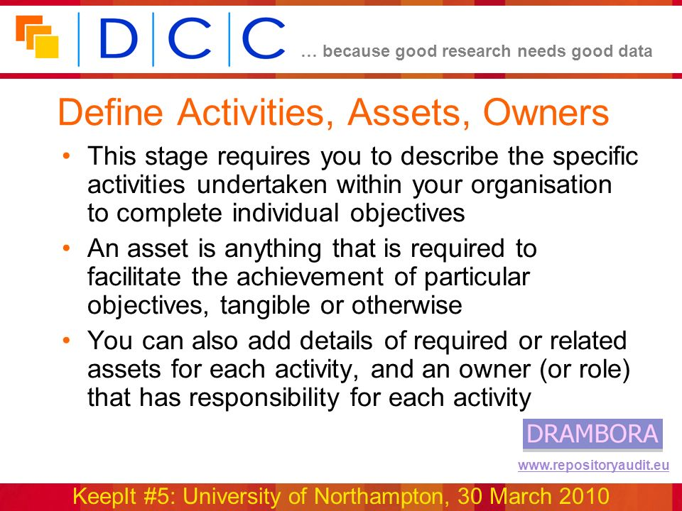 … because good research needs good data KeepIt #5: University of Northampton, 30 March 2010 www.repositoryaudit.eu Define Activities, Assets, Owners This stage requires you to describe the specific activities undertaken within your organisation to complete individual objectives An asset is anything that is required to facilitate the achievement of particular objectives, tangible or otherwise You can also add details of required or related assets for each activity, and an owner (or role) that has responsibility for each activity