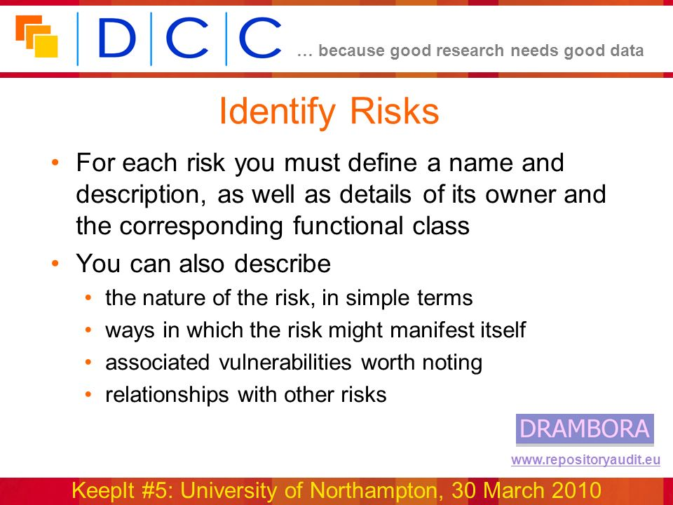 … because good research needs good data KeepIt #5: University of Northampton, 30 March 2010 www.repositoryaudit.eu Identify Risks For each risk you must define a name and description, as well as details of its owner and the corresponding functional class You can also describe the nature of the risk, in simple terms ways in which the risk might manifest itself associated vulnerabilities worth noting relationships with other risks