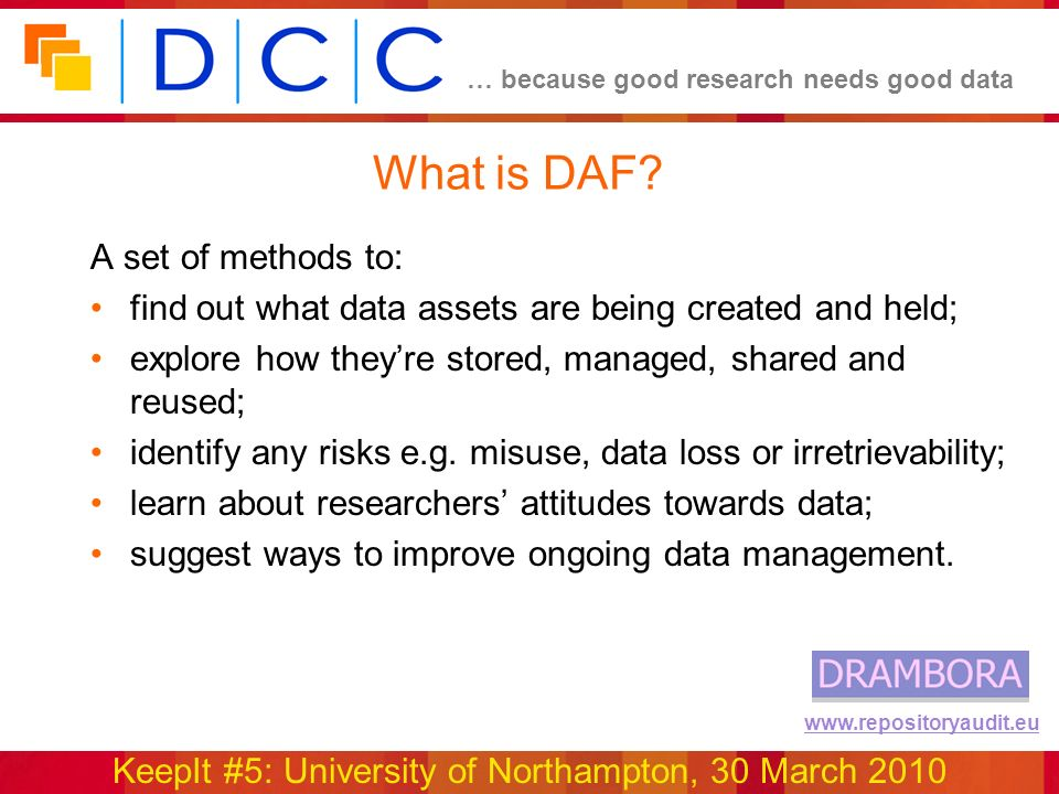 … because good research needs good data KeepIt #5: University of Northampton, 30 March 2010 www.repositoryaudit.eu What is DAF? A set of methods to: f